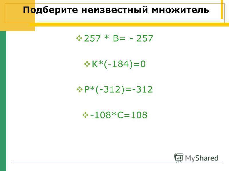 Подберите неизвестный множитель 257 * В= - 257 К*(-184)=0 Р*(-312)=-312 -108*С=108