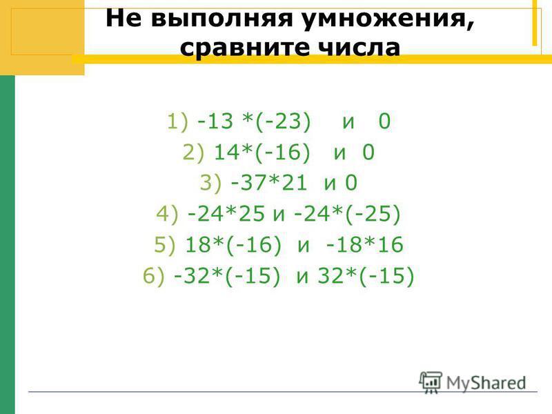 Не выполняя умножения, сравните числа 1)-13 *(-23) и 0 2)14*(-16) и 0 3)-37*21 и 0 4)-24*25 и -24*(-25) 5)18*(-16) и -18*16 6)-32*(-15) и 32*(-15)