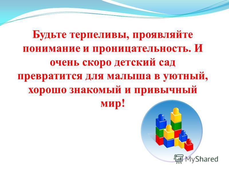Будьте терпеливы, проявляйте понимание и проницательность. И очень скоро детский сад превратится для малыша в уютный, хорошо знакомый и привычный мир!