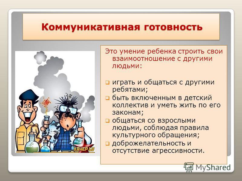 Коммуникативная готовность Коммуникативная готовность Это умение ребенка строить свои взаимоотношение с другими людьми: играть и общаться с другими ребятами; быть включенным в детский коллектив и уметь жить по его законам; общаться со взрослыми людьм