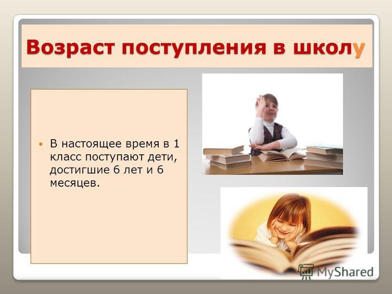 Возраст поступления в школу В настоящее время в 1 класс поступают дети, достигшие 6 лет и 6 месяцев.