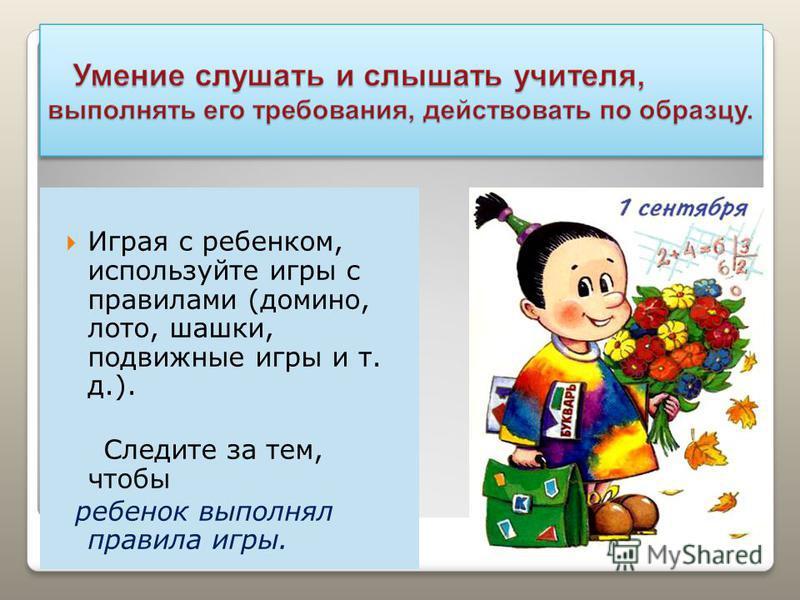 Играя с ребенком, используйте игры с правилами (домино, лото, шашки, подвижные игры и т. д.). Следите за тем, чтобы ребенок выполнял правила игры.