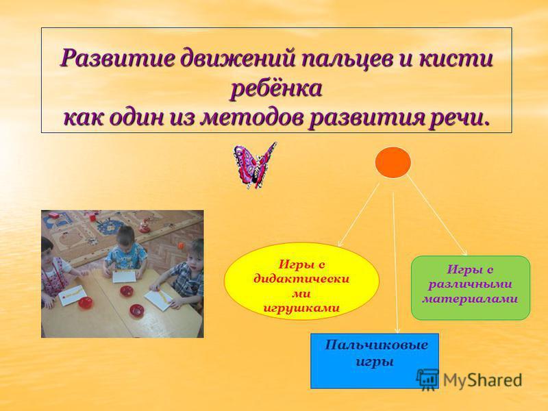Развитие движений пальцев и кисти ребёнка как один из методов развития речи.. Игры с дидактически ми игрушками Игры с различными материалами Пальчиковые игры