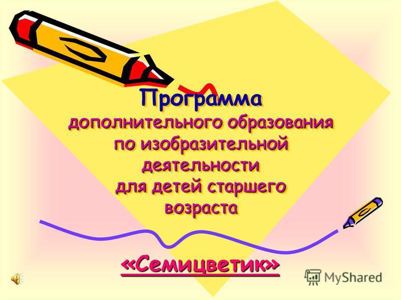 дополнительного образования по изобразительной деятельности для детей старшего возраста Программа дополнительного образования по изобразительной деятельности для детей старшего возраста «Семицветик»