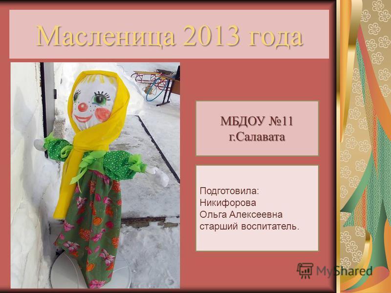 Масленица 2013 года МБДОУ 11 г.Салавата Подготовила: Никифорова Ольга Алексеевна старший воспитатель.