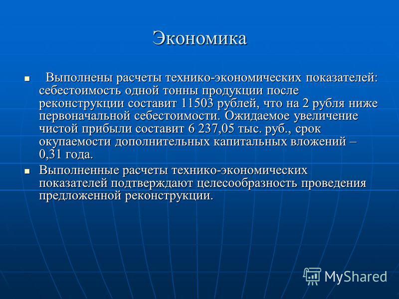 Экономика Выполнены расчеты технико-экономических показателей: себестоимость одной тонны продукции после реконструкции составит 11503 рублей, что на 2 рубля ниже первоначальной себестоимости. Ожидаемое увеличение чистой прибыли составит 6 237,05 тыс.
