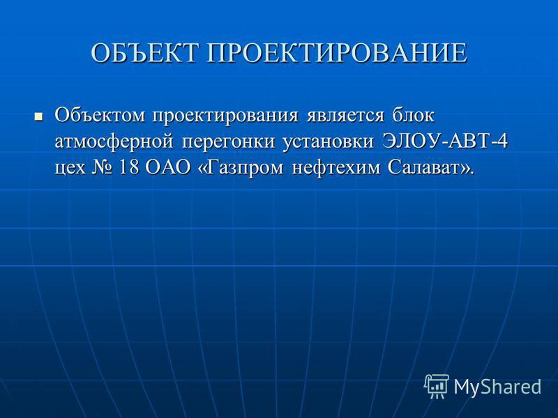 ОБЪЕКТ ПРОЕКТИРОВАНИЕ Объектом проектирования является блок атмосферной перегонки установки ЭЛОУ-АВТ-4 цех 18 ОАО «Газпром нефтехимикик Салават». Объектом проектирования является блок атмосферной перегонки установки ЭЛОУ-АВТ-4 цех 18 ОАО «Газпром неф