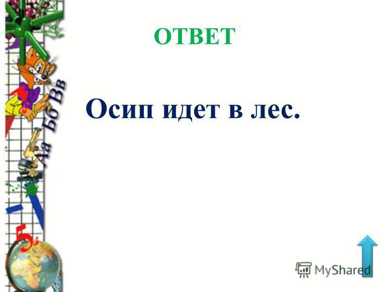 ОТВЕТ Осип идет в лес.