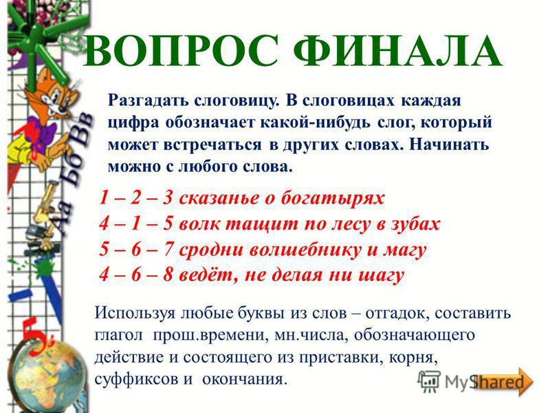 ВОПРОС ФИНАЛА Разгадать слоговицу. В слоговицах каждая цифра обозначает какой-нибудь слог, который может встречаться в других словах. Начинать можно с любого слова. 1 – 2 – 3 сказанье о богатырях 4 – 1 – 5 волк тащит по лесу в зубах 5 – 6 – 7 сродни