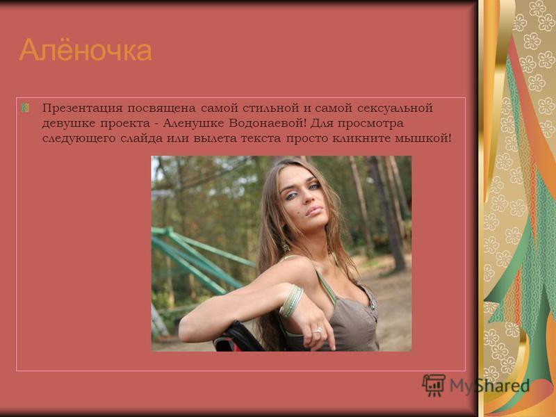 Алёночка Презентация посвящена самой стильной и самой сексуальной девушке проекта - Аленушке Водонаевой! Для просмотра следующего слайда или вылета текста просто кликните мышкой!