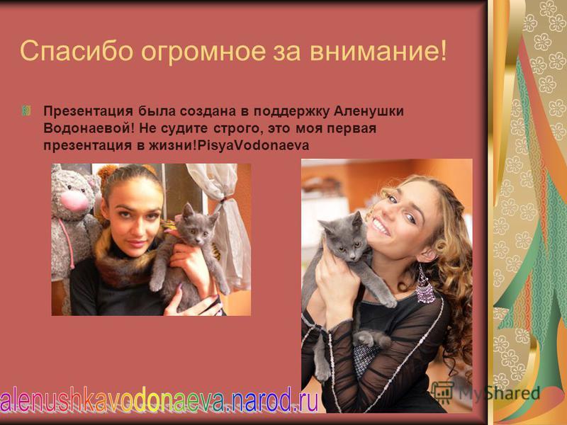 Спасибо огромное за внимание! Презентация была создана в поддержку Аленушки Водонаевой! Не судите строго, это моя первая презентация в жизни!PisyaVodonaeva