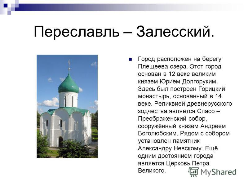 Переславль – Залесский. Город расположен на берегу Плещеева озера. Этот город основан в 12 веке великим князем Юрием Долгоруким. Здесь был построен Горицкий монастырь, основанный в 14 веке. Реликвией древнерусского зодчества является Спасо – Преображ