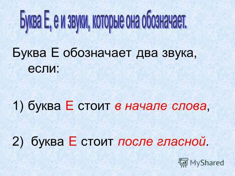 Буква Е обозначает два звука, если: 1)буква Е стоит в начале слова, 2) буква Е стоит после гласной.