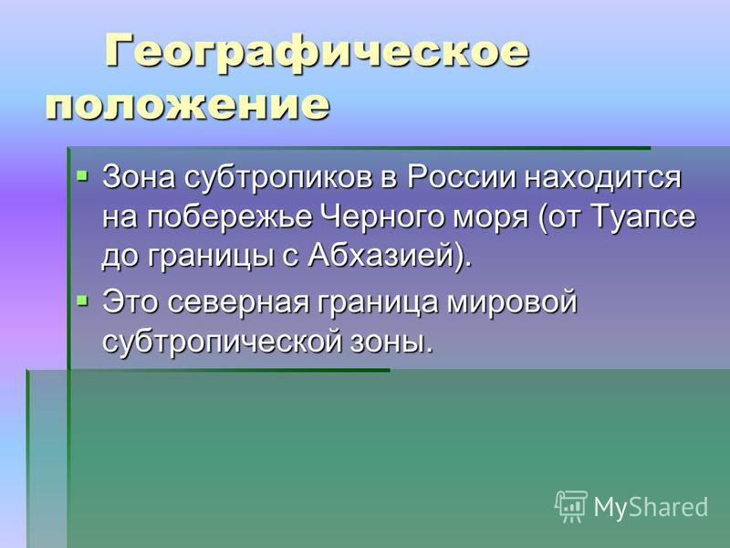 Географическое положение Географическое положение Зона субтропиков в России находится на побережье Черного моря (от Туапсе до границы с Абхазией). Зона субтропиков в России находится на побережье Черного моря (от Туапсе до границы с Абхазией). Это се