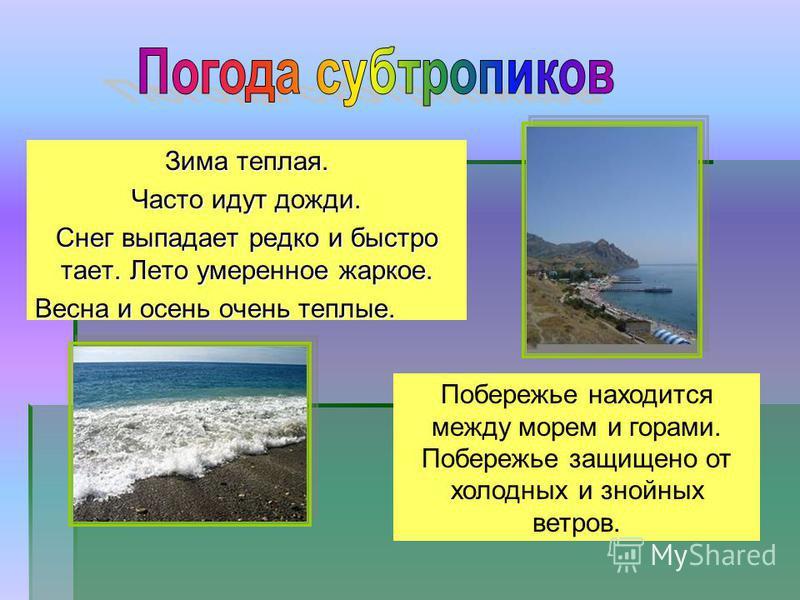 Зима теплая. Часто идут дожди. Снег выпадает редко и быстро тает. Лето умеренное жаркое. Весна и осень очень теплые. Побережье находится между морем и горами. Побережье защищено от холодных и знойных ветров.