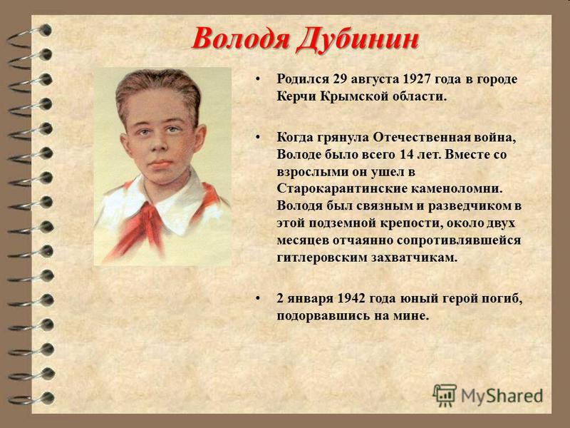 Володя Дубинин Родился 29 августа 1927 года в городе Керчи Крымской области. Когда грянула Отечественная война, Володе было всего 14 лет. Вместе со взрослыми он ушел в Старокарантинские каменоломни. Володя был связным и разведчиком в этой подземной к