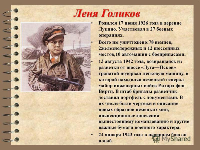 Леня Голиков Родился 17 июня 1926 года в деревне Лукино. Участвовал в 27 боевых операциях. Всего им уничтожено:78 немцев, 2 железнодорожных и 12 шоссейных мостов,10 автомашин с боеприпасами. 13 августа 1942 года, возвращаясь из разведки от шоссе «Луг