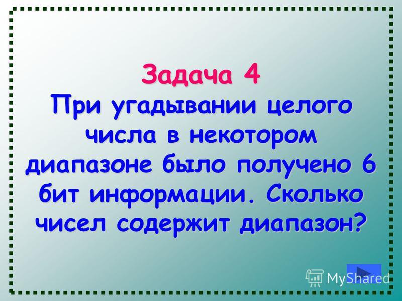 Задача 4 При угадывании целого числа в некотором диапазоне было получено 6 бит информации. Сколько чисел содержит диапазон?