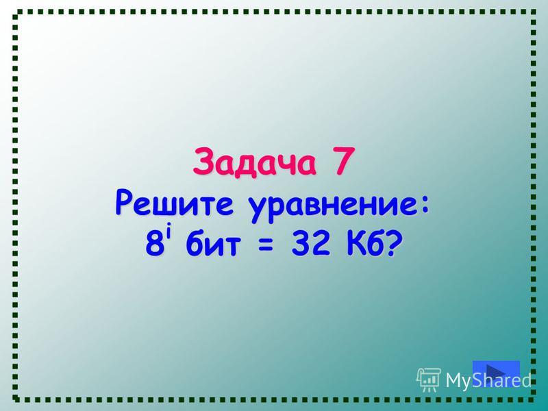 Задача 7 Решите уравнение: 8 i бит = 32 Кб?