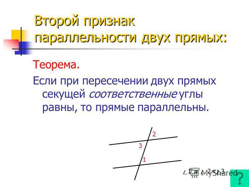 Первый признак параллельности двух прямых: Если при пересечении двух прямых секущей накрест лежащие углы равны, то прямые параллельны. 51 3 6 4 2 B b a O HA Теорема. Теорема.