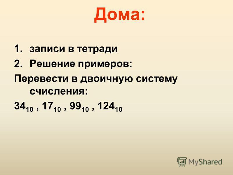 Дома: 1. записи в тетради 2. Решение примеров: Перевести в двоичную систему счисления: 34 10, 17 10, 99 10, 124 10
