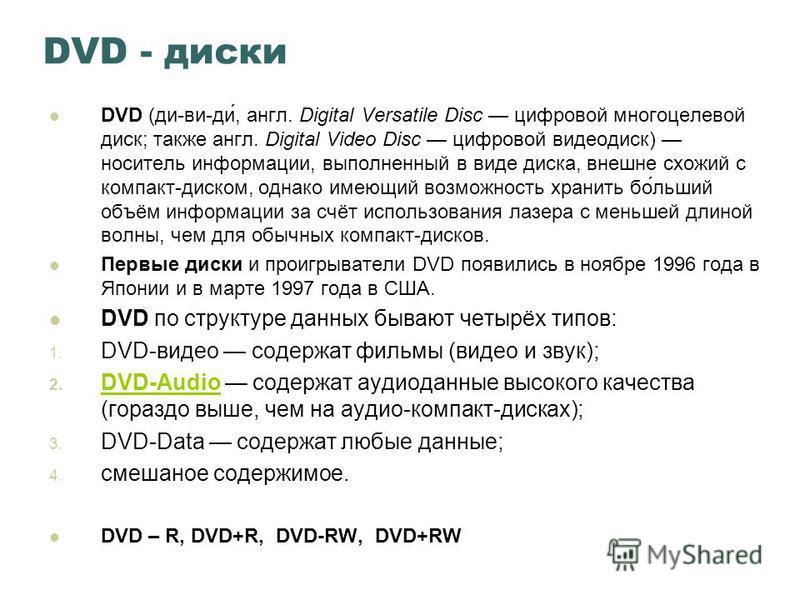 DVD - диски DVD (ди-ви-ди́, англ. Digital Versatile Disc цифровой многоцелевой диск; также англ. Digital Video Disc цифровой видеодиск) носитель информации, выполненный в виде диска, внешне схожий с компакт-диском, однако имеющий возможность хранить