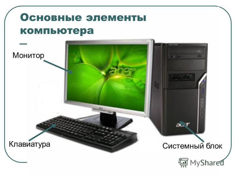 Основные элементы компьютера Клавиатура Монитор Системный блок