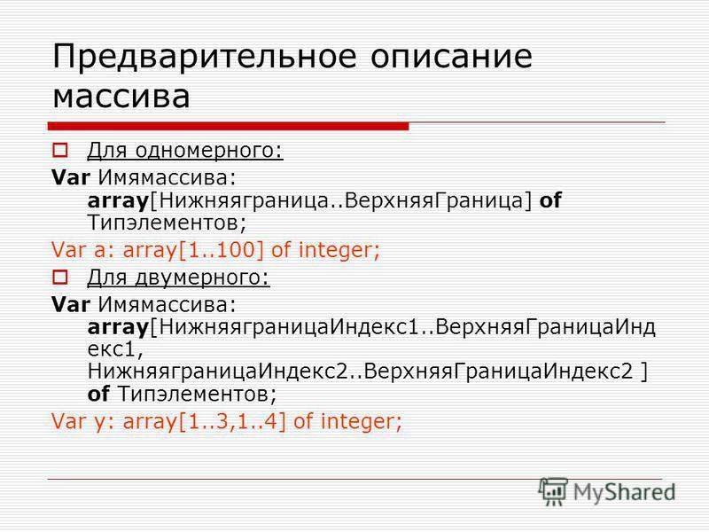 Предварительное описание массива Для одномерного: Var Имямассива: array[Нижняяграница..Верхняя Граница] of Типэлементов; Var a: array[1..100] of integer; Для двумерного: Var Имямассива: array[Нижняяграница Индекс 1..Верхняя ГраницаИнд екс 1, Нижняягр