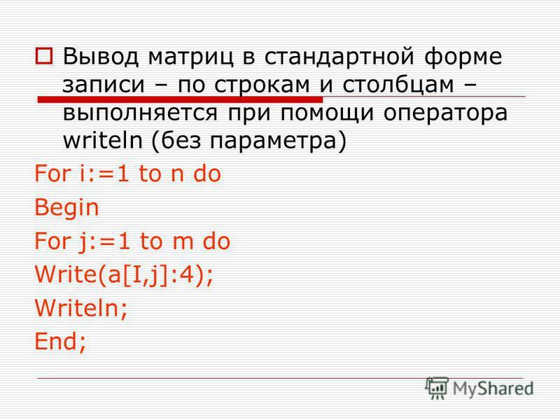 Вывод матриц в стандартной форме записи – по строкам и столбцам – выполняется при помощи оператора writeln (без параметра) For i:=1 to n do Begin For j:=1 to m do Write(a[I,j]:4); Writeln; End;