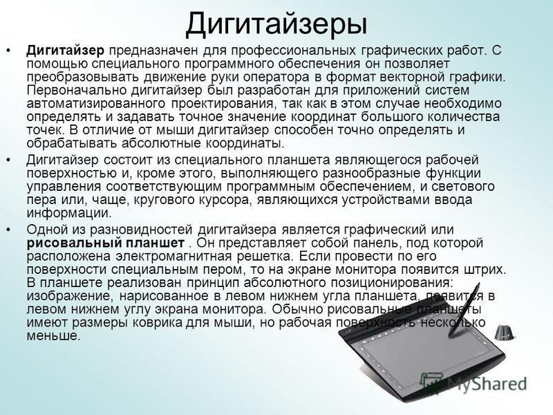 Дигитайзеры Дигитайзер предназначен для профессиональных графических работ. С помощью специального программного обеспечения он позволяет преобразовывать движение руки оператора в формат векторной графики. Первоначально дигитайзер был разработан для п
