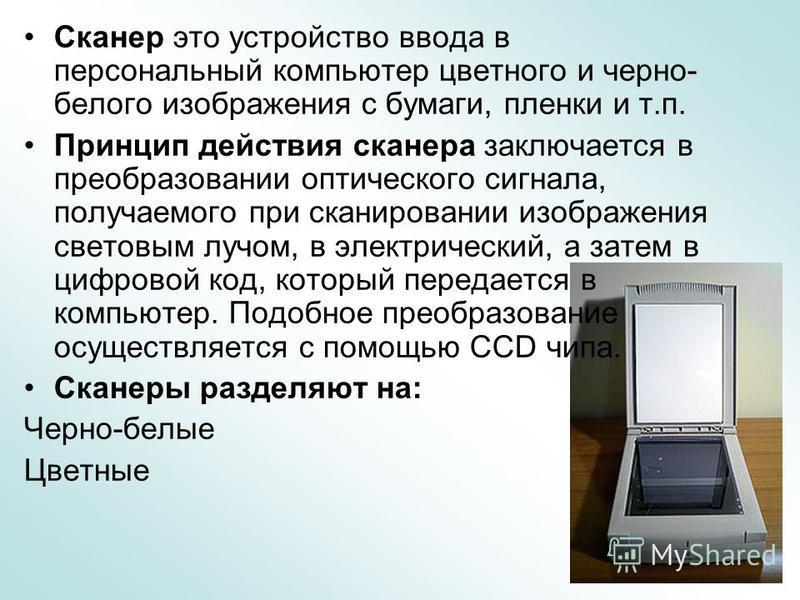 Сканер это устройство ввода в персональный компьютер цветного и черно- белого изображения с бумаги, пленки и т.п. Принцип действия сканера заключается в преобразовании оптического сигнала, получаемого при сканировании изображения световым лучом, в эл
