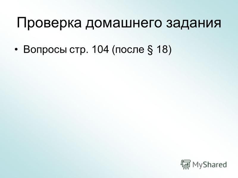 Проверка домашнего задания Вопросы стр. 104 (после § 18)