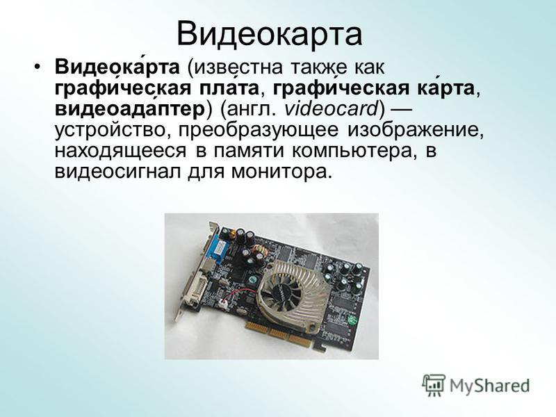 Видеокарта Видеока́рта (известна также как графи́чешская пла́та, графи́чешская ка́рта, видео ада́птер) (англ. videocard) устройство, преобразующее изображение, находящееся в памяти компьютера, в видеосигнал для монитора.