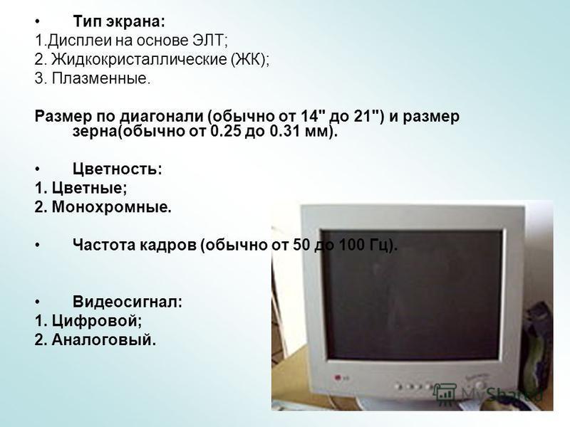 Тип экрана: 1. Дисплеи на основе ЭЛТ; 2. Жидкокристаллические (ЖК); 3. Плазменные. Размер по диагонали (обычно от 14