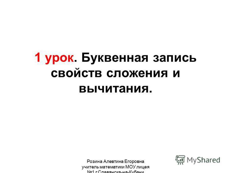 Розина Алевтина Егоровна учитель математики МОУ лицея 1 г.Славянска-на-Кубани 1 урок. Буквенная запись свойств сложения и вычитания.