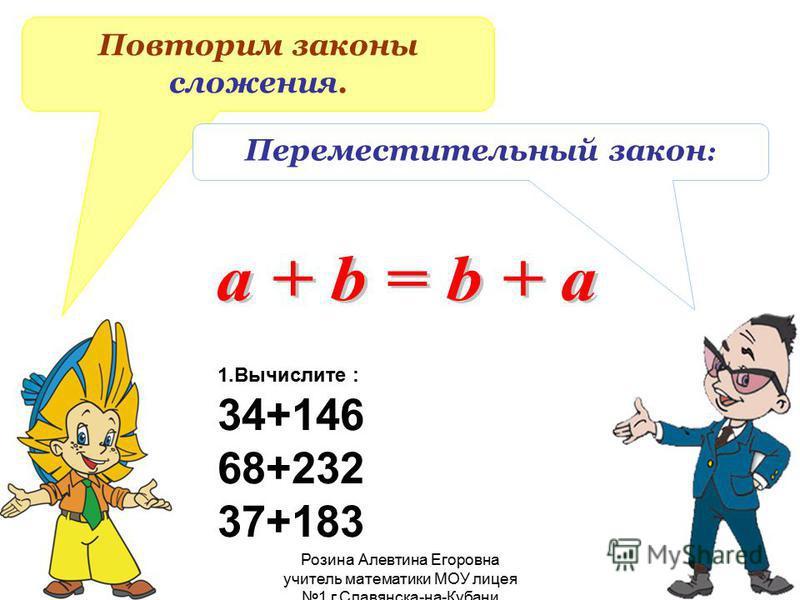 Розина Алевтина Егоровна учитель математики МОУ лицея 1 г.Славянска-на-Кубани Повторим законы сложения. Переместительный закон : 1. Вычислите : 34+146 68+232 37+183