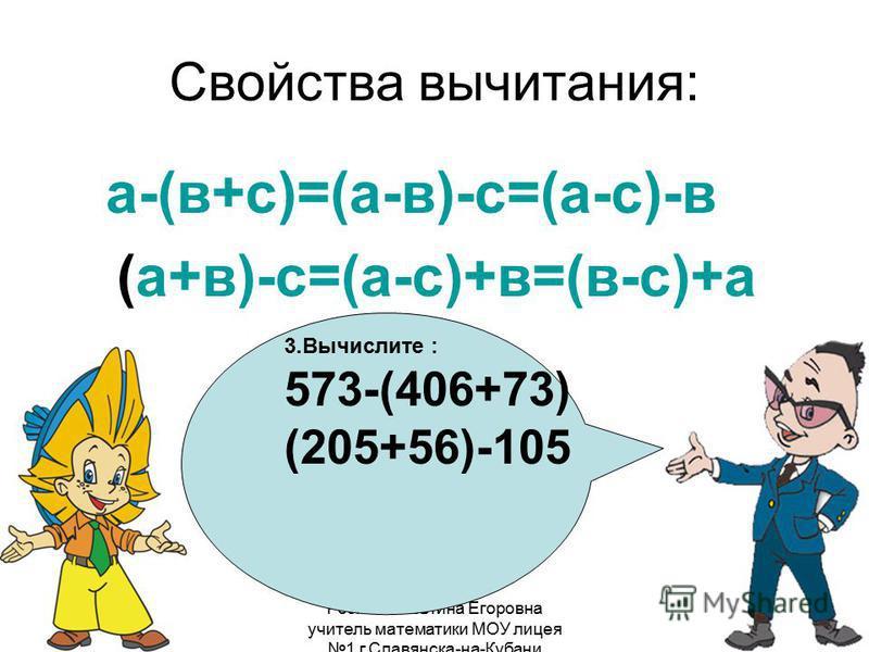 Розина Алевтина Егоровна учитель математики МОУ лицея 1 г.Славянска-на-Кубани Свойства вычитания: а-(в+с)=(а-в)-с=(а-с)-в (а+в)-с=(а-с)+в=(в-с)+а 3. Вычислите : 573-(406+73) (205+56)-105