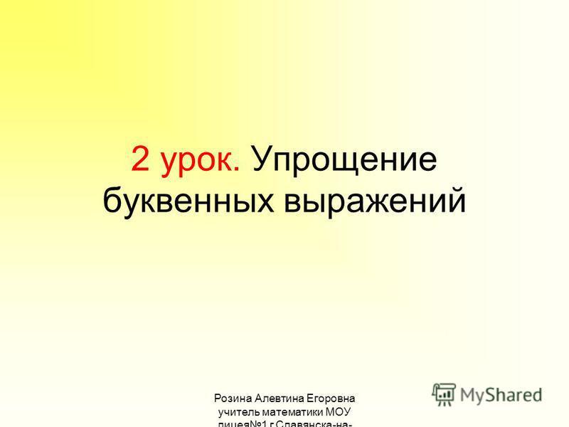 Розина Алевтина Егоровна учитель математики МОУ лицея 1 г.Славянска-на- Кубани 2 урок. Упрощение буквенных выражений