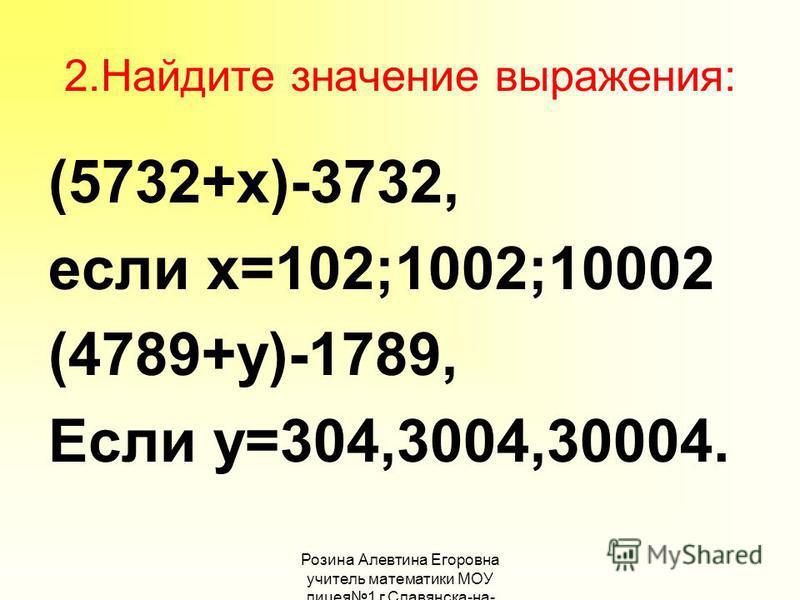 Розина Алевтина Егоровна учитель математики МОУ лицея 1 г.Славянска-на- Кубани 2. Найдите значение выражения: (5732+х)-3732, если х=102;1002;10002 (4789+у)-1789, Если у=304,3004,30004.