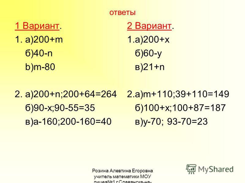 ответы 1 Вариант. 1. а)200+m б)40-n b)m-80 2. a)200+n;200+64=264 б)90-x;90-55=35 в)а-160;200-160=40 2 Вариант. 1.а)200+х б)60-у в)21+n 2.а)m+110;39+110=149 б)100+х;100+87=187 в)у-70; 93-70=23