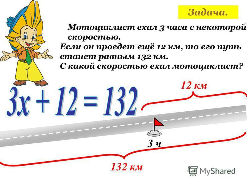 Мотоциклист ехал 3 часа с некоторой скоростью. 3 ч Если он проедет ещё 12 км, то его путь станет равным 132 км. 12 км 132 км С какой скоростью ехал мотоциклист?