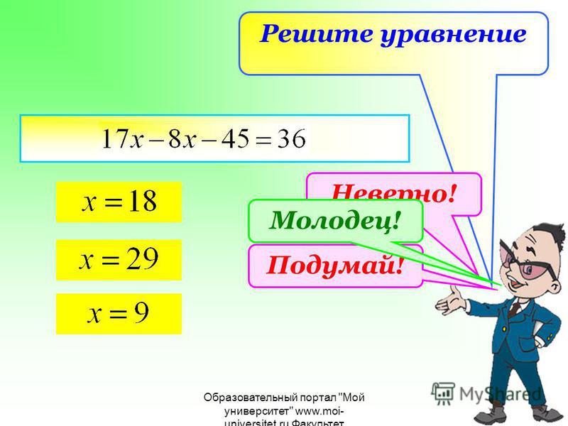 Образовательный портал Мой университет www.moi- universitet.ru Факультет Реформа образованияwww.edu- reforma.ru Решите уравнение Неверно! Подумай! Молодец!