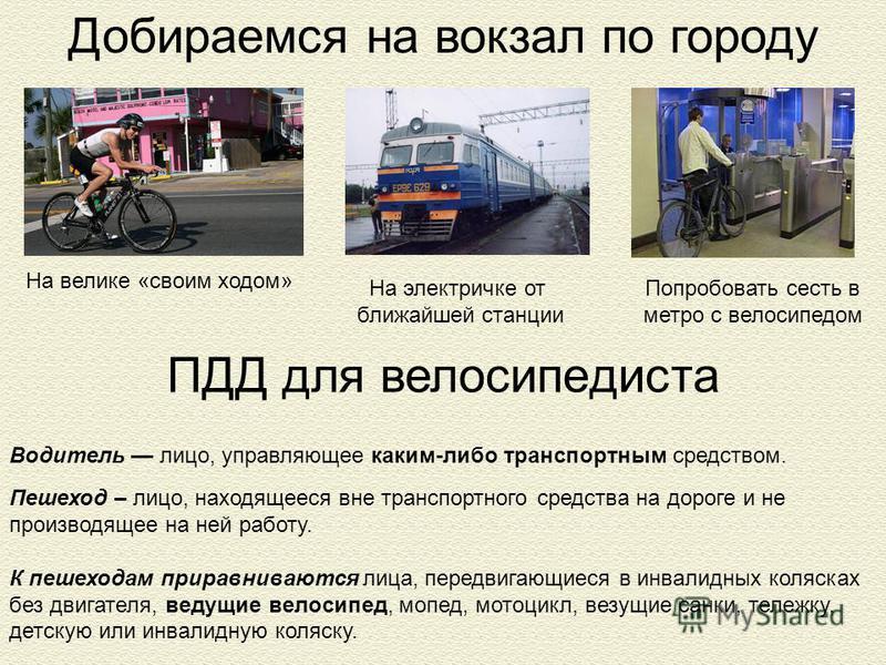 Добираемся на вокзал по городу На великие «своим ходом» На электричке от ближайшей станции Попробовать сесть в метро с велосипедом Водитель лицо, управляющее каким-либо транспортным средством. Пешеход – лицо, находящееся вне транспортного средства на