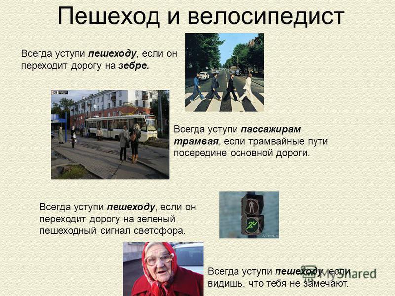 Пешеход и велосипедист Всегда уступи пешеходу, если он переходит дорогу на зеленый пешеходный сигнал светофора. Всегда уступи пешеходу, если он переходит дорогу на зебре. Всегда уступи пассажирам трамвая, если трамвайные пути посередине основной доро