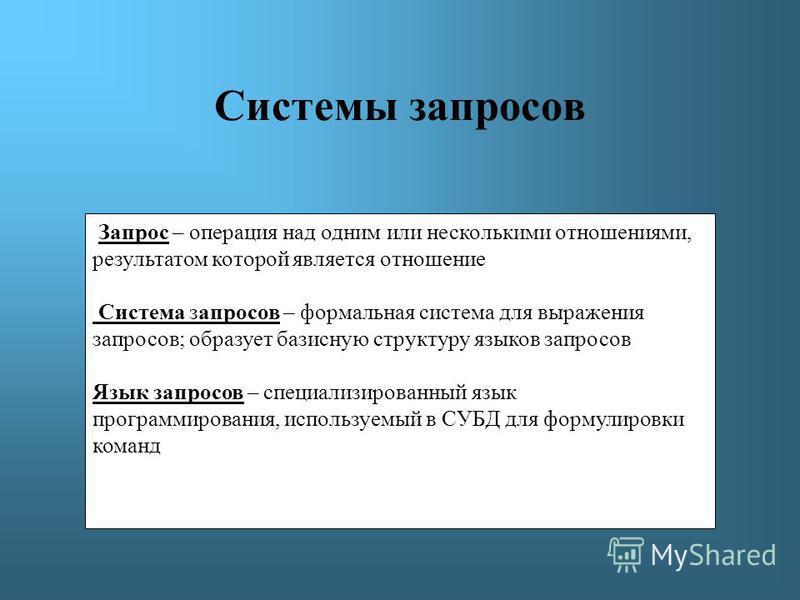 Системы запросов Запрос – операция над одним или несколькими отношениями, результатом которой является отношение Система запросов – формальная система для выражения запросов; образует базисную структуру языков запросов Язык запросов – специализирован