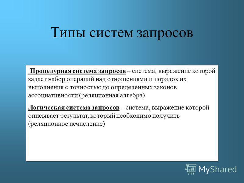 Процедурная система запросов – система, выражение которой задает набор операций над отношениями и порядок их выполнения с точностью до определенных законов ассоциативности (реляционная алгебра) Логическая система запросов – система, выражение которой