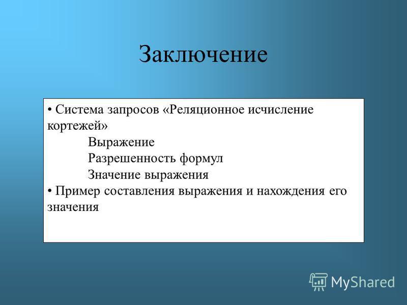 Заключение Система запросов «Реляционное исчисление кортежей» Выражение Разрешенность формул Значение выражения Пример составления выражения и нахождения его значения