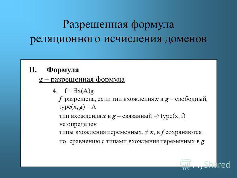 Разрешенная формула реляционного исчисления доменов II. Формула g – разрешенная формула 4. f = x(A)g f разрешена, если тип вхождения х в g – свободный, type(x, g) = A тип вхождения х в g – связанный type(x, f) не определен типы вхождения переменных,