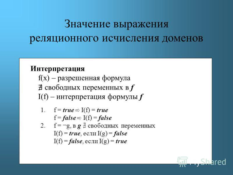 Значение выражения реляционного исчисления доменов Интерпретация f(x) – разрешенная формула свободных переменных в f I(f) – интерпретация формулы f 1. f = true I(f) = true f = false I(f) = false 2. f = ¬g, в g свободных переменных I(f) = true, если I