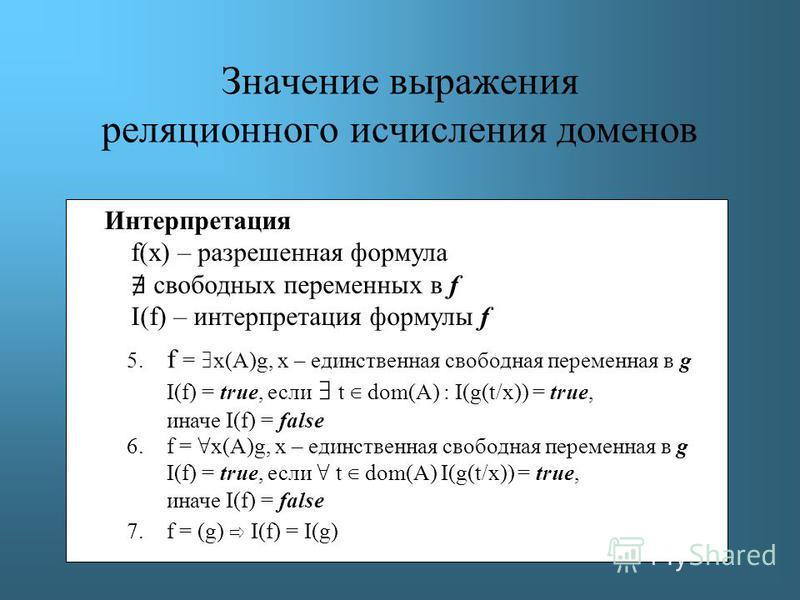Значение выражения реляционного исчисления доменов Интерпретация f(x) – разрешенная формула свободных переменных в f I(f) – интерпретация формулы f 5. f = x(A)g, х – единственная свободная переменная в g I(f) = true, если t dom(A) : I(g(t/x)) = true,